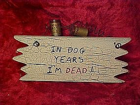 "Craft sign, ""In Dog years,  I'm Dead!!"""
